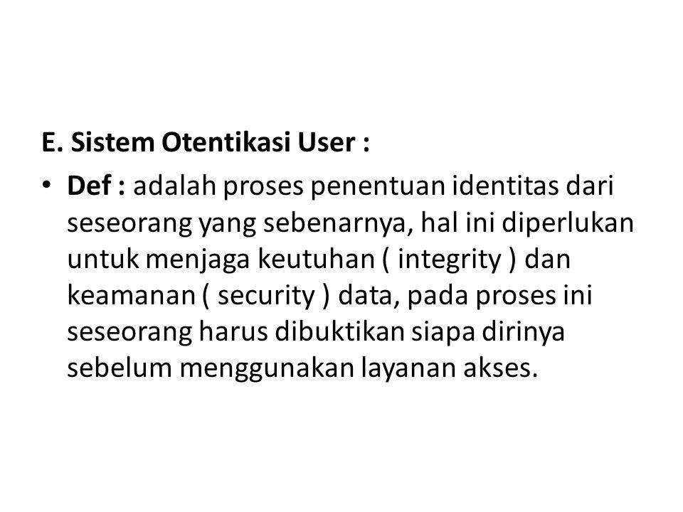 E. Sistem Otentikasi User : Def : adalah proses penentuan identitas dari seseorang yang sebenarnya, hal ini diperlukan untuk menjaga keutuhan ( integr