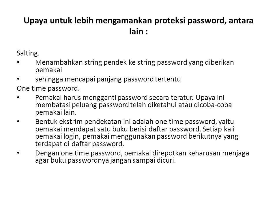 Upaya untuk lebih mengamankan proteksi password, antara lain : Salting. Menambahkan string pendek ke string password yang diberikan pemakai sehingga m