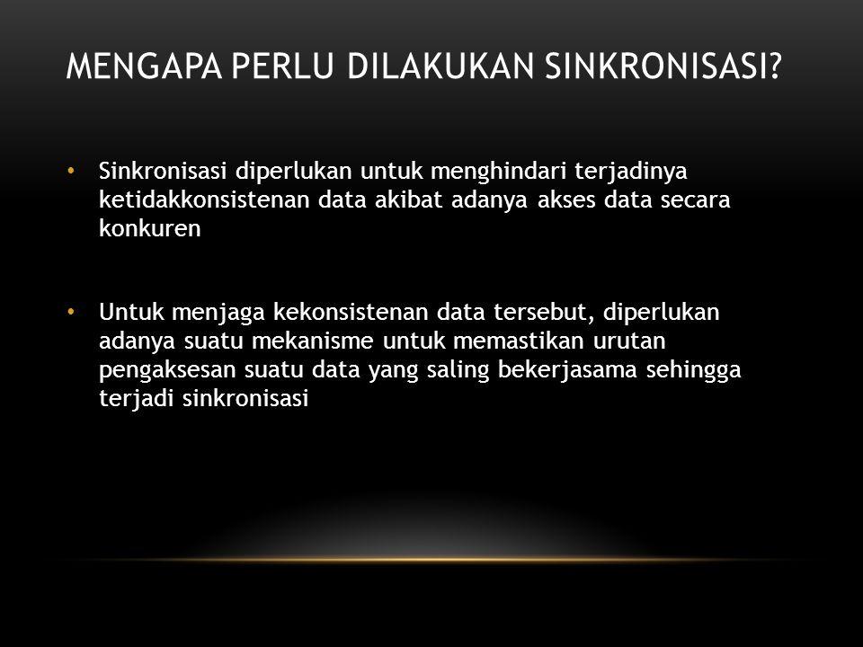 MENGAPA PERLU DILAKUKAN SINKRONISASI? Sinkronisasi diperlukan untuk menghindari terjadinya ketidakkonsistenan data akibat adanya akses data secara kon