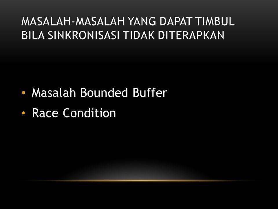 MASALAH-MASALAH YANG DAPAT TIMBUL BILA SINKRONISASI TIDAK DITERAPKAN Masalah Bounded Buffer Race Condition