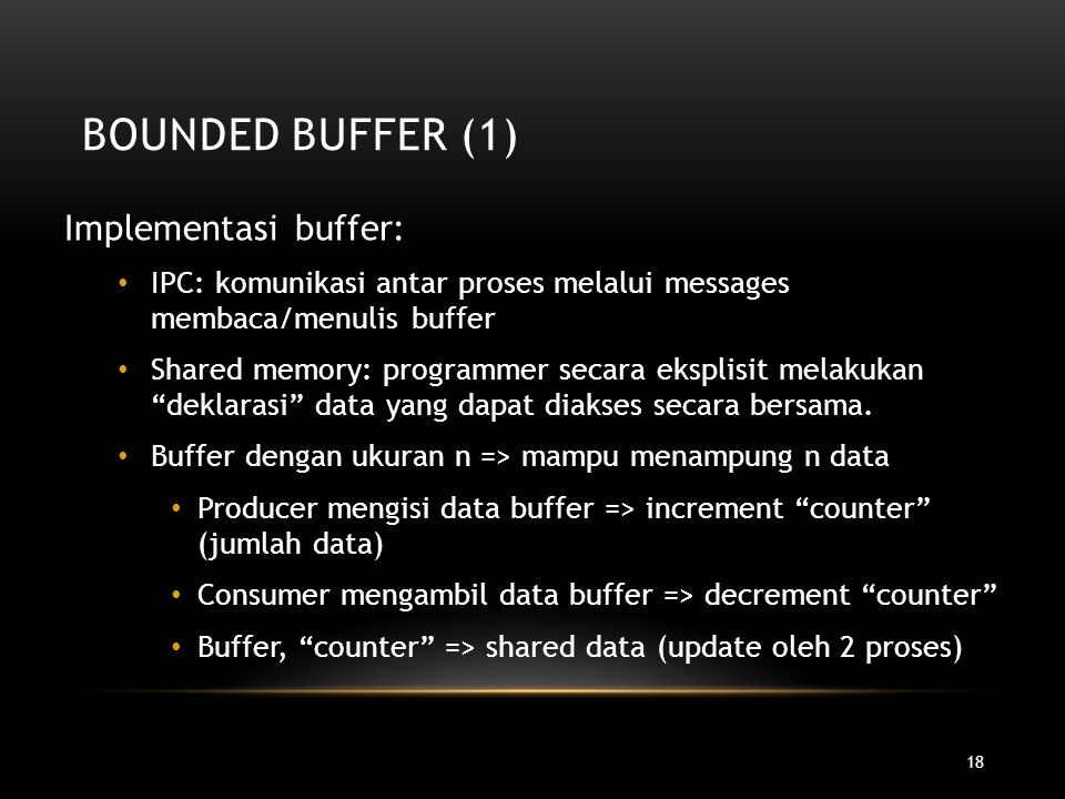 18 BOUNDED BUFFER (1) Implementasi buffer: IPC: komunikasi antar proses melalui messages membaca/menulis buffer Shared memory: programmer secara ekspl
