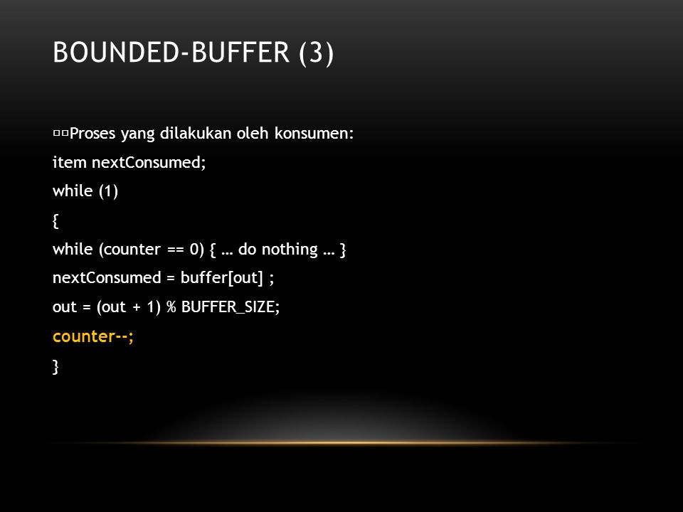 BOUNDED-BUFFER (3) Proses yang dilakukan oleh konsumen: item nextConsumed; while (1) { while (counter == 0) { … do nothing … } nextConsumed = buffer[out] ; out = (out + 1) % BUFFER_SIZE; counter--; }