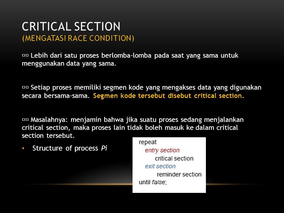 CRITICAL SECTION (MENGATASI RACE CONDITION) Lebih dari satu proses berlomba-lomba pada saat yang sama untuk menggunakan data yang sama. Setiap proses