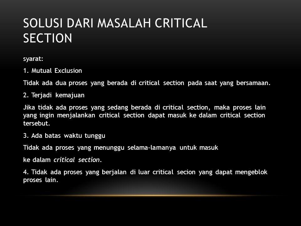 SOLUSI DARI MASALAH CRITICAL SECTION syarat: 1. Mutual Exclusion Tidak ada dua proses yang berada di critical section pada saat yang bersamaan. 2. Ter