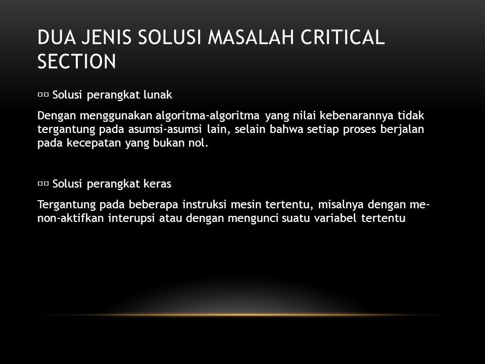 DUA JENIS SOLUSI MASALAH CRITICAL SECTION Solusi perangkat lunak Dengan menggunakan algoritma-algoritma yang nilai kebenarannya tidak tergantung pada