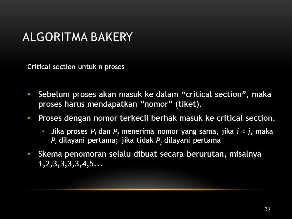 "33 ALGORITMA BAKERY Critical section untuk n proses Sebelum proses akan masuk ke dalam ""critical section"", maka proses harus mendapatkan ""nomor"" (tike"