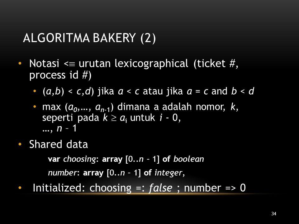 34 ALGORITMA BAKERY (2) Notasi <  urutan lexicographical (ticket #, process id #) (a,b) < c,d) jika a < c atau jika a = c and b < d max (a 0,…, a n-1