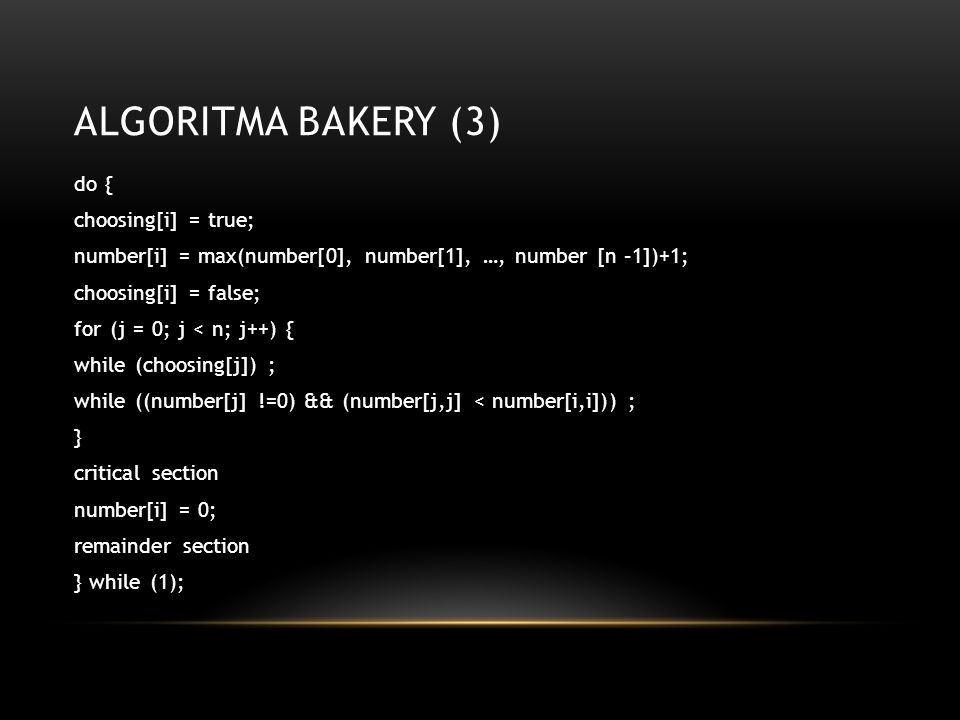 ALGORITMA BAKERY (3) do { choosing[i] = true; number[i] = max(number[0], number[1], …, number [n –1])+1; choosing[i] = false; for (j = 0; j < n; j++) { while (choosing[j]) ; while ((number[j] !=0) && (number[j,j] < number[i,i])) ; } critical section number[i] = 0; remainder section } while (1);