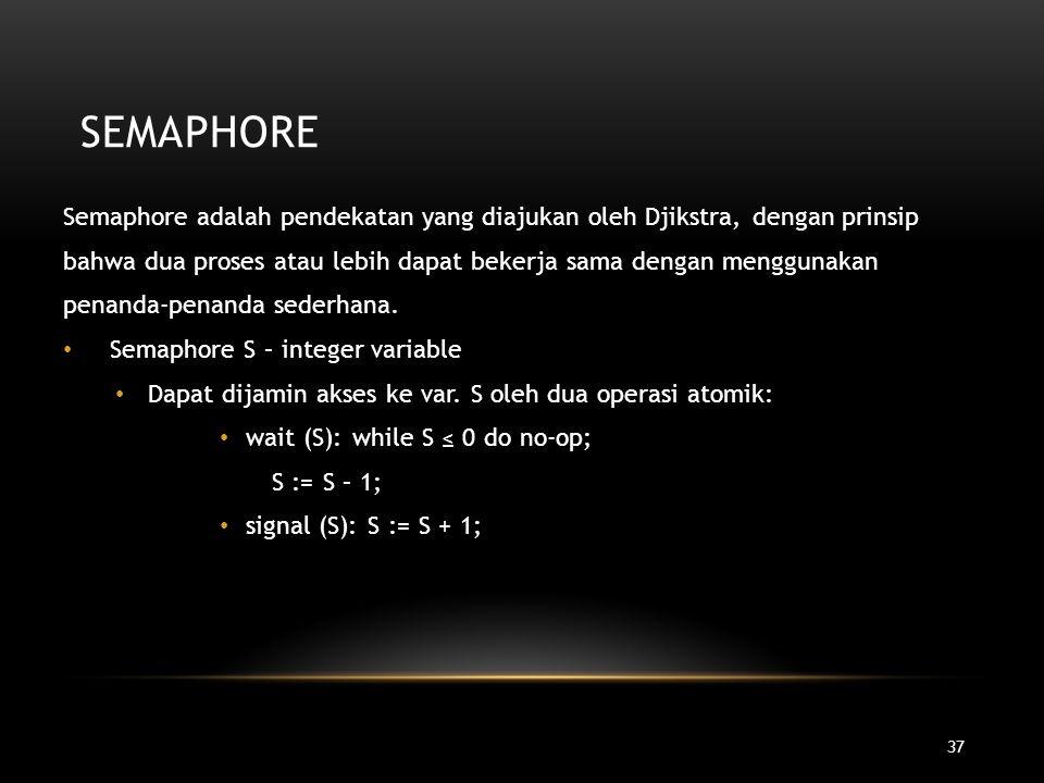 37 SEMAPHORE Semaphore adalah pendekatan yang diajukan oleh Djikstra, dengan prinsip bahwa dua proses atau lebih dapat bekerja sama dengan menggunakan