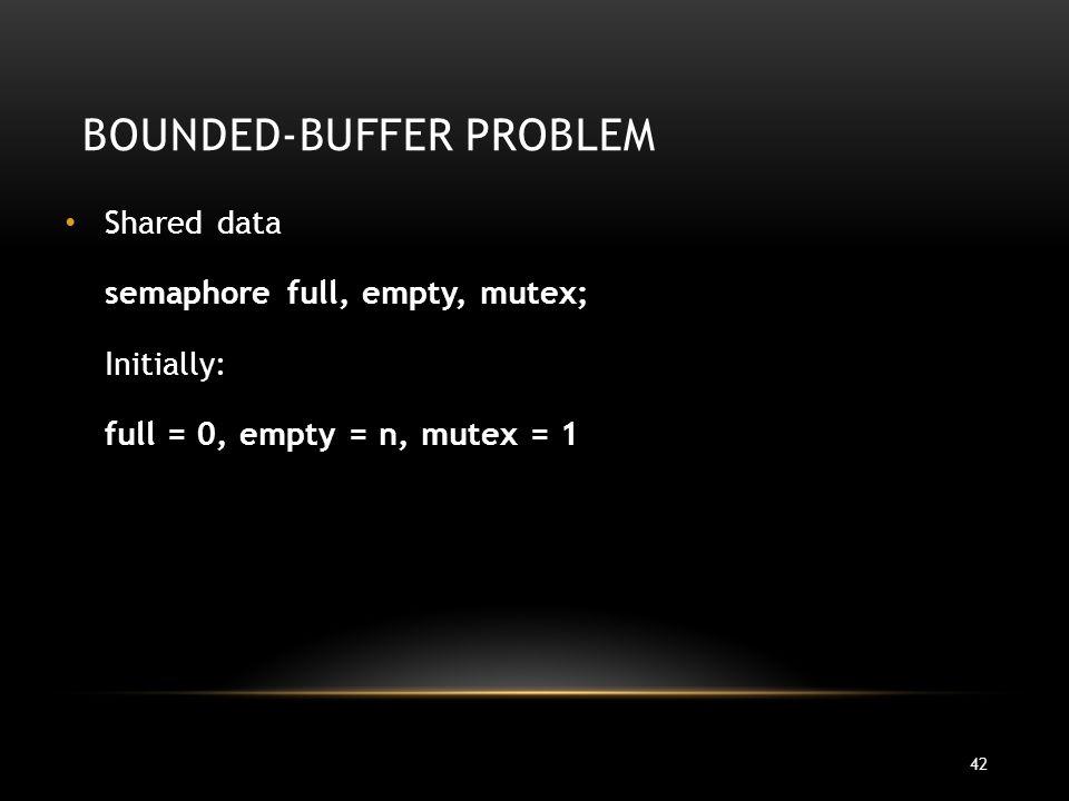42 BOUNDED-BUFFER PROBLEM Shared data semaphore full, empty, mutex; Initially: full = 0, empty = n, mutex = 1
