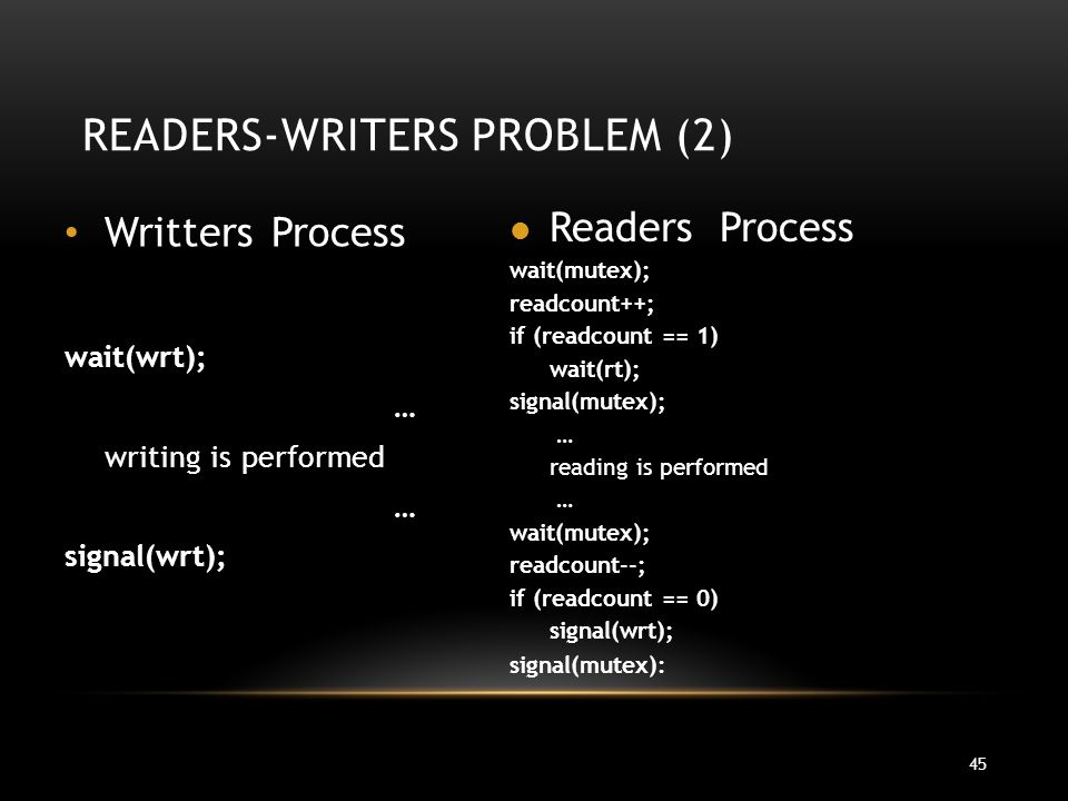 45 READERS-WRITERS PROBLEM (2) Writters Process wait(wrt); … writing is performed … signal(wrt); Readers Process wait(mutex); readcount++; if (readcount == 1) wait(rt); signal(mutex); … reading is performed … wait(mutex); readcount--; if (readcount == 0) signal(wrt); signal(mutex):