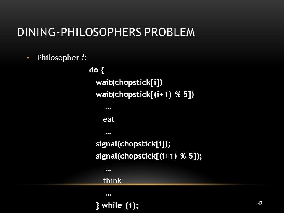 47 DINING-PHILOSOPHERS PROBLEM Philosopher i: do { wait(chopstick[i]) wait(chopstick[(i+1) % 5]) … eat … signal(chopstick[i]); signal(chopstick[(i+1)