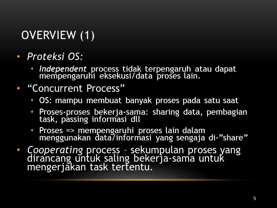 6 OVERVIEW (2) Keuntungan kerja-sama antar proses Information sharing: file, DB => digunakan bersama Computation speed-up: parallel proses Modularity: aplikasi besar => dipartisi dalam banyak proses.