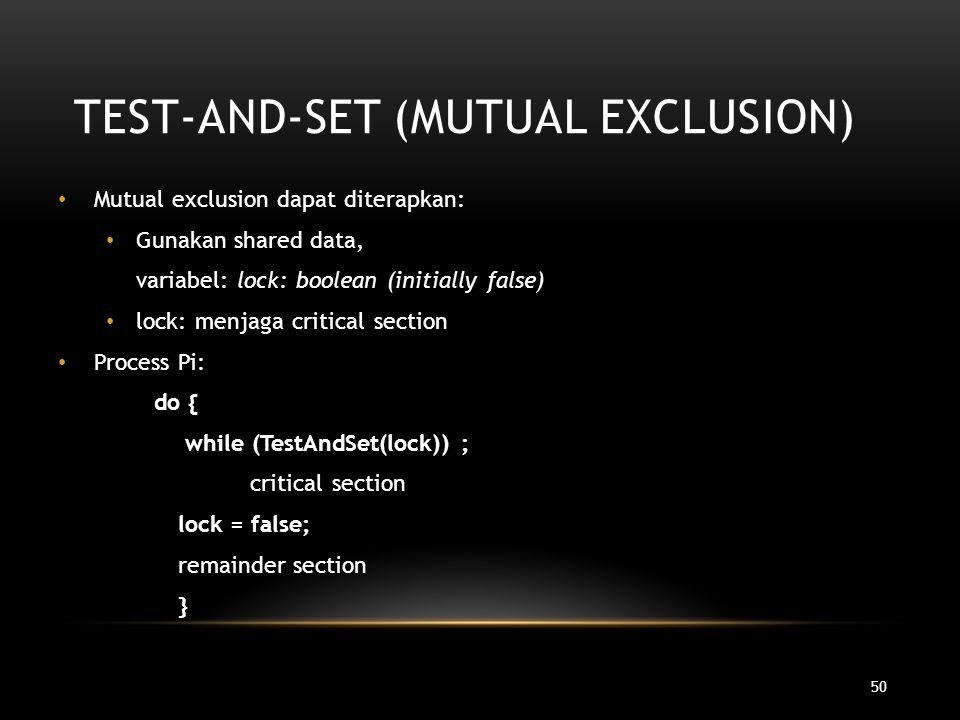 50 TEST-AND-SET (MUTUAL EXCLUSION) Mutual exclusion dapat diterapkan: Gunakan shared data, variabel: lock: boolean (initially false) lock: menjaga cri