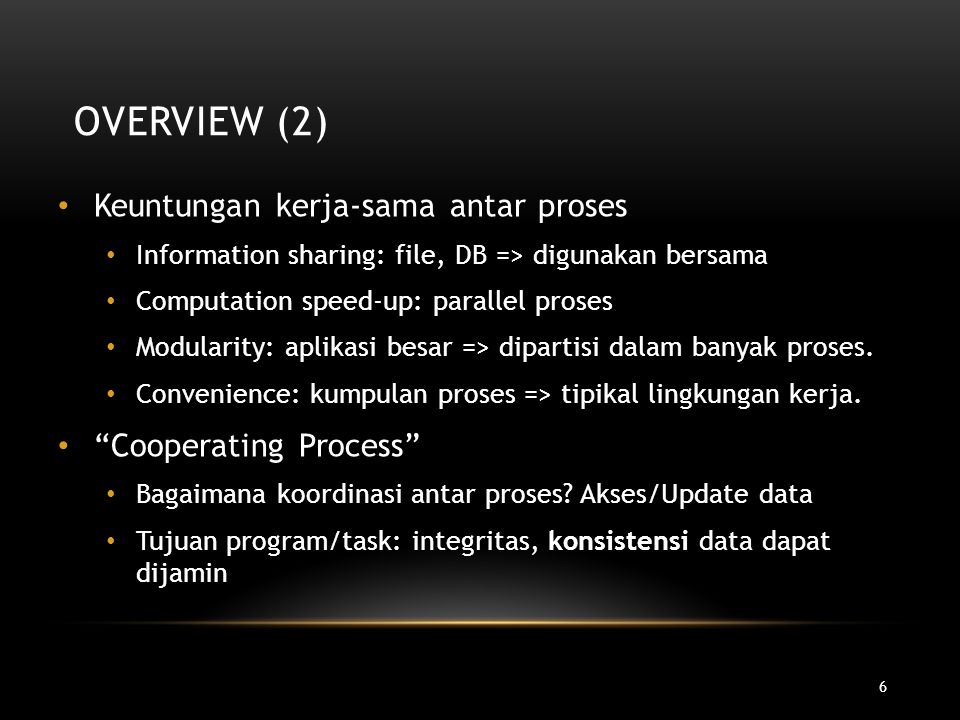 6 OVERVIEW (2) Keuntungan kerja-sama antar proses Information sharing: file, DB => digunakan bersama Computation speed-up: parallel proses Modularity: