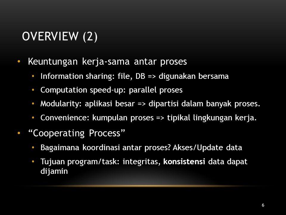 6 OVERVIEW (2) Keuntungan kerja-sama antar proses Information sharing: file, DB => digunakan bersama Computation speed-up: parallel proses Modularity: