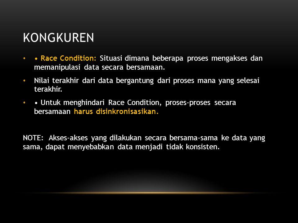 KONGKUREN Race Condition: Situasi dimana beberapa proses mengakses dan memanipulasi data secara bersamaan. Nilai terakhir dari data bergantung dari pr