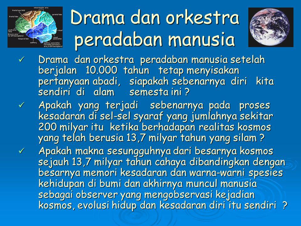 Drama dan orkestra peradaban manusia Drama dan orkestra peradaban manusia setelah berjalan 10.000 tahun tetap menyisakan pertanyaan abadi, siapakah sebenarnya diri kita sendiri di alam semesta ini .