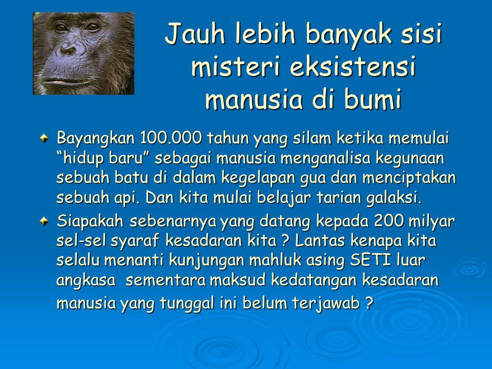 Jauh lebih banyak sisi misteri eksistensi manusia di bumi Bayangkan 100.000 tahun yang silam ketika memulai hidup baru sebagai manusia menganalisa kegunaan sebuah batu di dalam kegelapan gua dan menciptakan sebuah api.