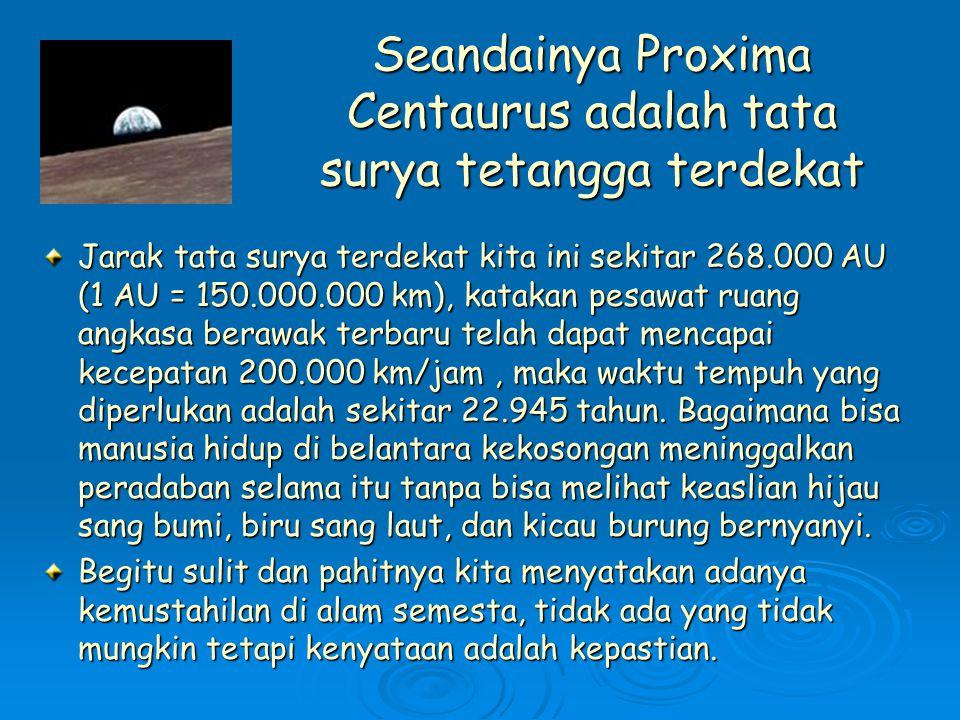 Seandainya Proxima Centaurus adalah tata surya tetangga terdekat Jarak tata surya terdekat kita ini sekitar 268.000 AU (1 AU = 150.000.000 km), katakan pesawat ruang angkasa berawak terbaru telah dapat mencapai kecepatan 200.000 km/jam, maka waktu tempuh yang diperlukan adalah sekitar 22.945 tahun.
