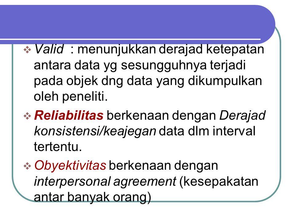  Valid : menunjukkan derajad ketepatan antara data yg sesungguhnya terjadi pada objek dng data yang dikumpulkan oleh peneliti.  Reliabilitas berkena