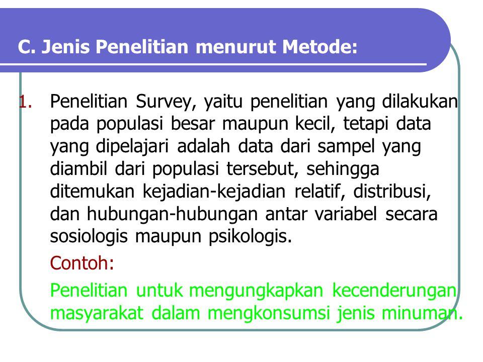 C. Jenis Penelitian menurut Metode: 1. Penelitian Survey, yaitu penelitian yang dilakukan pada populasi besar maupun kecil, tetapi data yang dipelajar