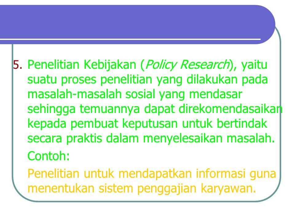 5. Penelitian Kebijakan (Policy Research), yaitu suatu proses penelitian yang dilakukan pada masalah-masalah sosial yang mendasar sehingga temuannya d