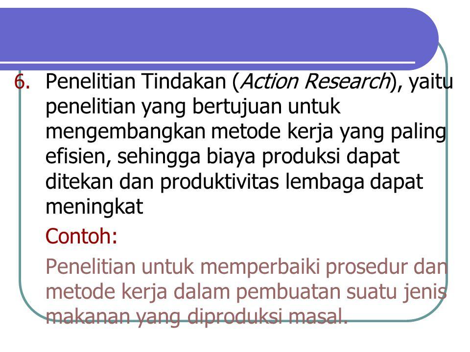 6. Penelitian Tindakan (Action Research), yaitu penelitian yang bertujuan untuk mengembangkan metode kerja yang paling efisien, sehingga biaya produks
