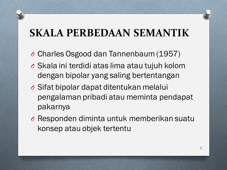 SKALA PERBEDAAN SEMANTIK O Charles Osgood dan Tannenbaum (1957) O Skala ini terdidi atas lima atau tujuh kolom dengan bipolar yang saling bertentangan