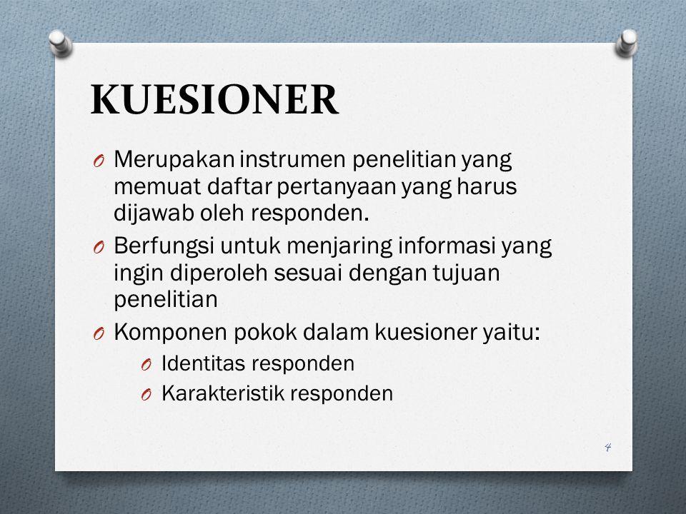 KUESIONER O Merupakan instrumen penelitian yang memuat daftar pertanyaan yang harus dijawab oleh responden. O Berfungsi untuk menjaring informasi yang