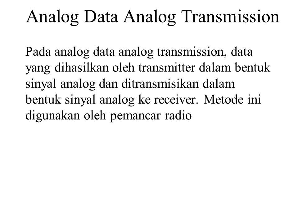 Analog Data Analog Transmission Pada analog data analog transmission, data yang dihasilkan oleh transmitter dalam bentuk sinyal analog dan ditransmisikan dalam bentuk sinyal analog ke receiver.