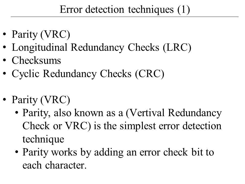 Error detection techniques (1) Parity (VRC) Longitudinal Redundancy Checks (LRC) Checksums Cyclic Redundancy Checks (CRC) Parity (VRC) Parity, also known as a (Vertival Redundancy Check or VRC) is the simplest error detection technique Parity works by adding an error check bit to each character.