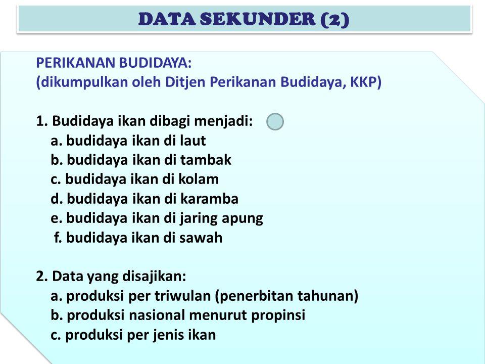 DATA SEKUNDER (2) PERIKANAN BUDIDAYA: (dikumpulkan oleh Ditjen Perikanan Budidaya, KKP) 1. Budidaya ikan dibagi menjadi: a. budidaya ikan di laut b. b