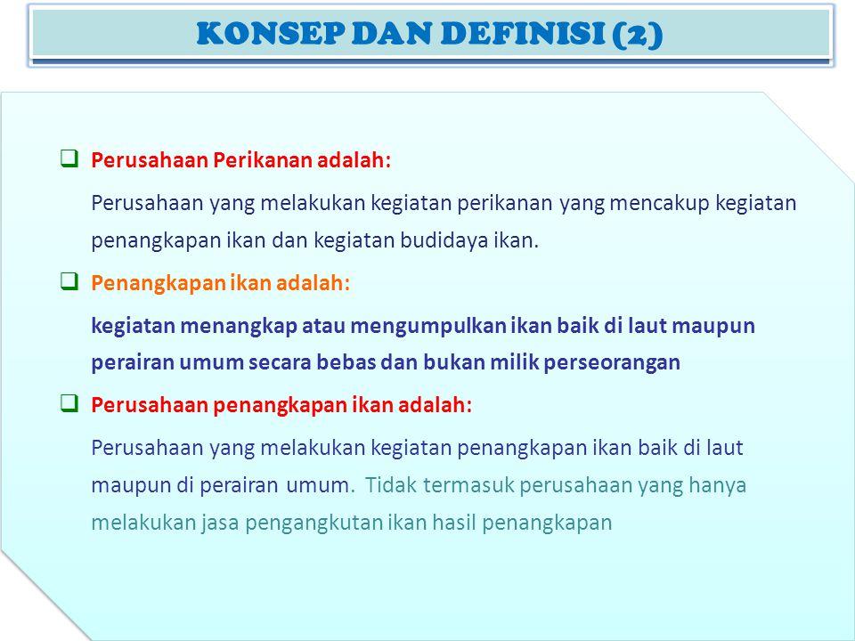 KONSEP DAN DEFINISI (2)  Perusahaan Perikanan adalah: Perusahaan yang melakukan kegiatan perikanan yang mencakup kegiatan penangkapan ikan dan kegiat