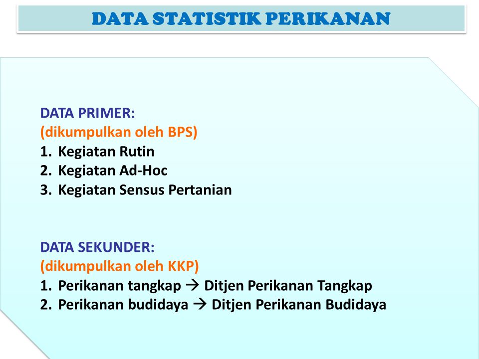 DATA PRIMER (1) RUTIN: Kegiatan yang dilaksanakan secara periodik (Dilakukan BPS (Tahunan dan Triwulanan) Tahunan: Perusahaan Penangkapan Ikan (Daftar-LTP) Perusahaan Budidaya Ikan (Daftar-LTB) Laporan Tahunan TPI (Daftar-LTPI) Data yang dikumpulkan: Tenaga Pekerja (LTP,LTB,LTPI) Produksi/Pendapatan dan Pengeluaran selama setahun (struktur ongkos) (LTP,LTB,LTPI) Penggunaan Produksi (perusahaan) (LTP,LTB) Jumlah perahu/kapal yg dikuasai (penangkapan)(LTP) Barang Modal (LTP,LTB,LTPI) Luas areal budidaya dan sarana budidaya (perusahaan budidaya) (LTB) RUTIN: Kegiatan yang dilaksanakan secara periodik (Dilakukan BPS (Tahunan dan Triwulanan) Tahunan: Perusahaan Penangkapan Ikan (Daftar-LTP) Perusahaan Budidaya Ikan (Daftar-LTB) Laporan Tahunan TPI (Daftar-LTPI) Data yang dikumpulkan: Tenaga Pekerja (LTP,LTB,LTPI) Produksi/Pendapatan dan Pengeluaran selama setahun (struktur ongkos) (LTP,LTB,LTPI) Penggunaan Produksi (perusahaan) (LTP,LTB) Jumlah perahu/kapal yg dikuasai (penangkapan)(LTP) Barang Modal (LTP,LTB,LTPI) Luas areal budidaya dan sarana budidaya (perusahaan budidaya) (LTB)