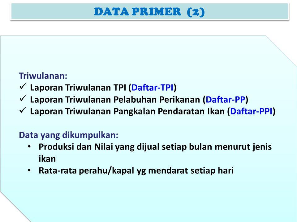 DATA PRIMER (2) Triwulanan: Laporan Triwulanan TPI (Daftar-TPI) Laporan Triwulanan Pelabuhan Perikanan (Daftar-PP) Laporan Triwulanan Pangkalan Pendar