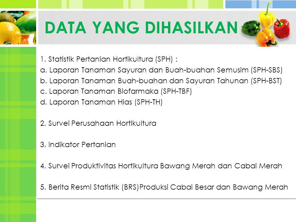 DATA YANG DIHASILKAN 1. Statistik Pertanian Hortikultura (SPH) : a. Laporan Tanaman Sayuran dan Buah-buahan Semusim (SPH-SBS) b. Laporan Tanaman Buah-