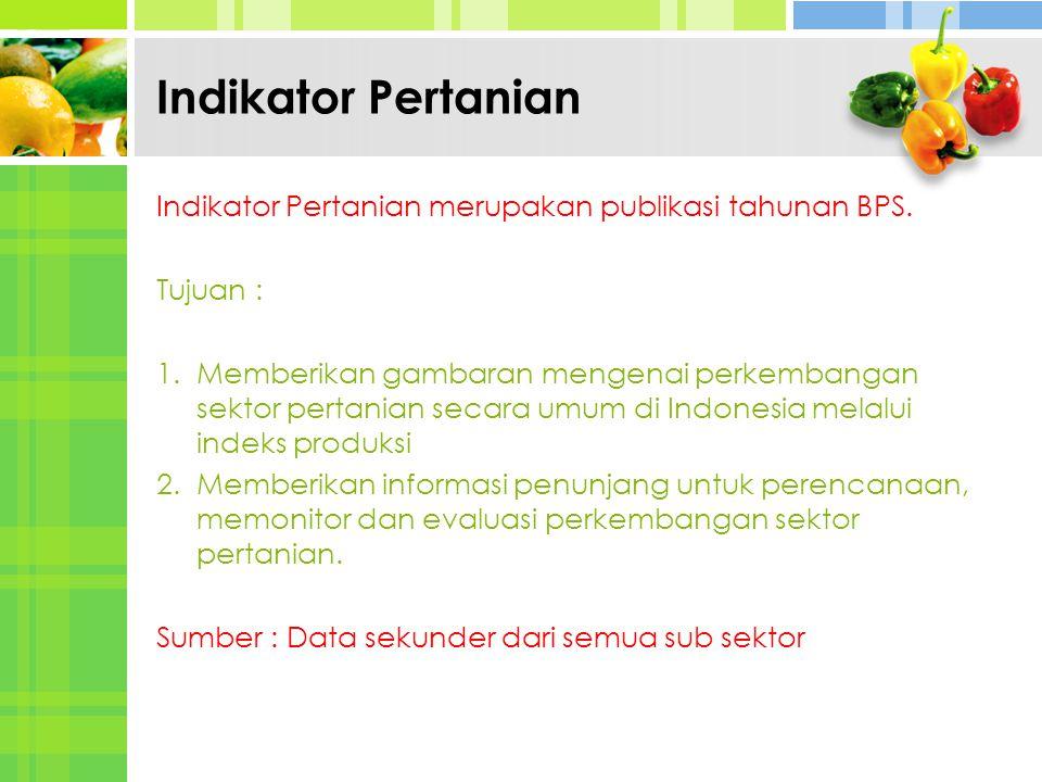 Indikator Pertanian Indikator Pertanian merupakan publikasi tahunan BPS. Tujuan : 1. Memberikan gambaran mengenai perkembangan sektor pertanian secara