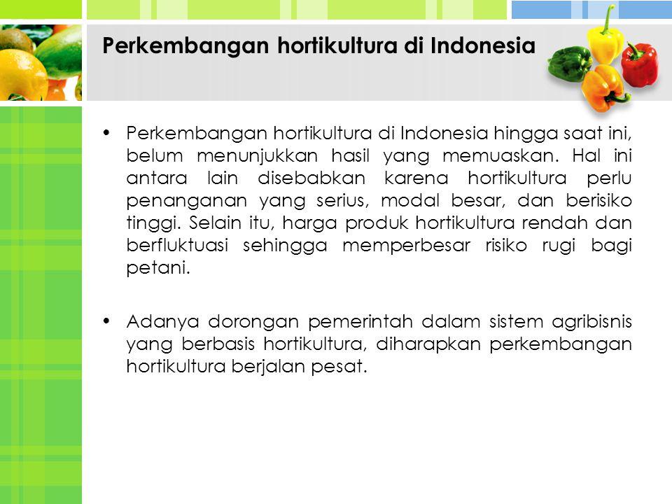 Perkembangan hortikultura di Indonesia hingga saat ini, belum menunjukkan hasil yang memuaskan. Hal ini antara lain disebabkan karena hortikultura per