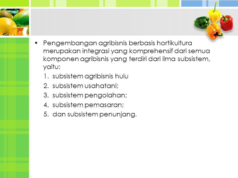 Pengembangan agribisnis berbasis hortikultura merupakan integrasi yang komprehensif dari semua komponen agribisnis yang terdiri dari lima subsistem, y