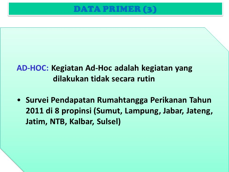 DATA PRIMER (3) AD-HOC: Kegiatan Ad-Hoc adalah kegiatan yang dilakukan tidak secara rutin Survei Pendapatan Rumahtangga Perikanan Tahun 2011 di 8 propinsi (Sumut, Lampung, Jabar, Jateng, Jatim, NTB, Kalbar, Sulsel) AD-HOC: Kegiatan Ad-Hoc adalah kegiatan yang dilakukan tidak secara rutin Survei Pendapatan Rumahtangga Perikanan Tahun 2011 di 8 propinsi (Sumut, Lampung, Jabar, Jateng, Jatim, NTB, Kalbar, Sulsel)