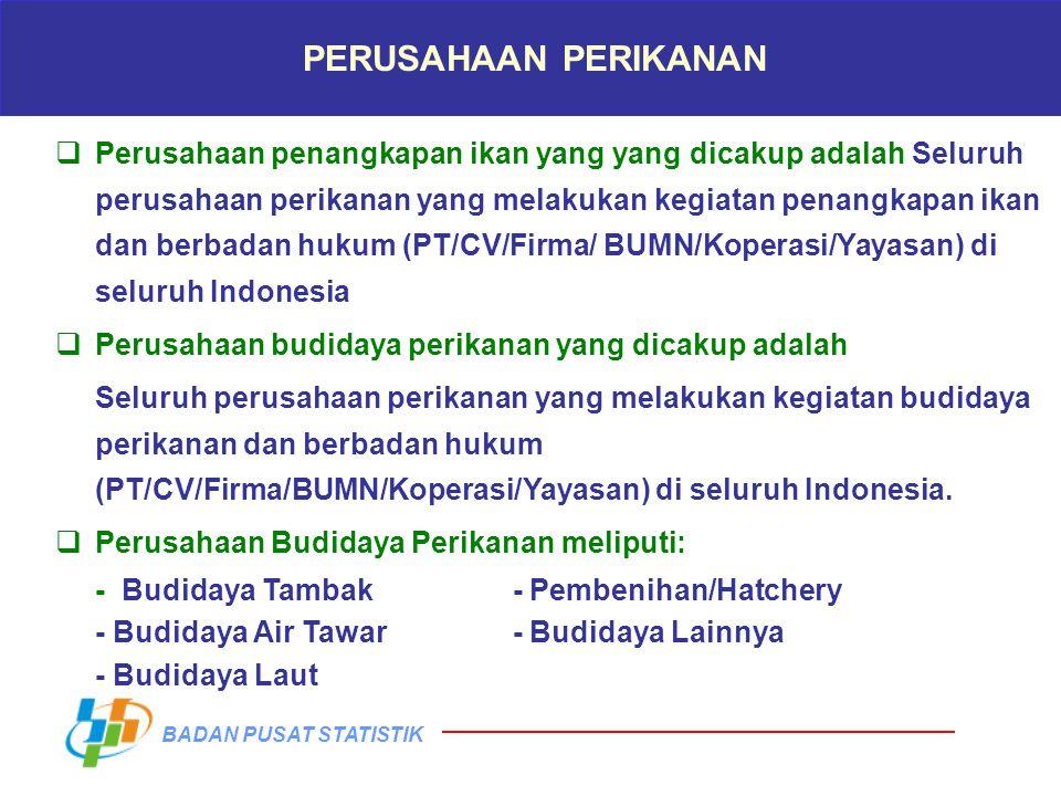 BADAN PUSAT STATISTIK PERUSAHAAN PERIKANAN  Perusahaan penangkapan ikan yang yang dicakup adalah Seluruh perusahaan perikanan yang melakukan kegiatan penangkapan ikan dan berbadan hukum (PT/CV/Firma/ BUMN/Koperasi/Yayasan) di seluruh Indonesia  Perusahaan budidaya perikanan yang dicakup adalah Seluruh perusahaan perikanan yang melakukan kegiatan budidaya perikanan dan berbadan hukum (PT/CV/Firma/BUMN/Koperasi/Yayasan) di seluruh Indonesia.