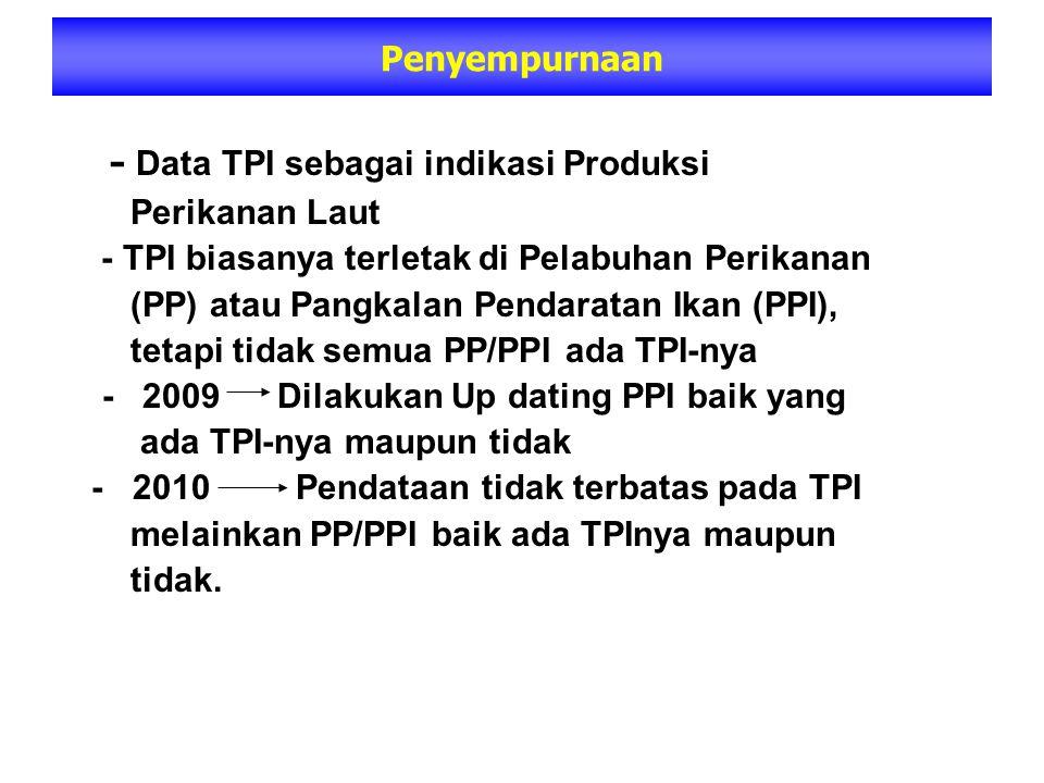- Data TPI sebagai indikasi Produksi Perikanan Laut - TPI biasanya terletak di Pelabuhan Perikanan (PP) atau Pangkalan Pendaratan Ikan (PPI), tetapi tidak semua PP/PPI ada TPI-nya - 2009 Dilakukan Up dating PPI baik yang ada TPI-nya maupun tidak - 2010 Pendataan tidak terbatas pada TPI melainkan PP/PPI baik ada TPInya maupun tidak.