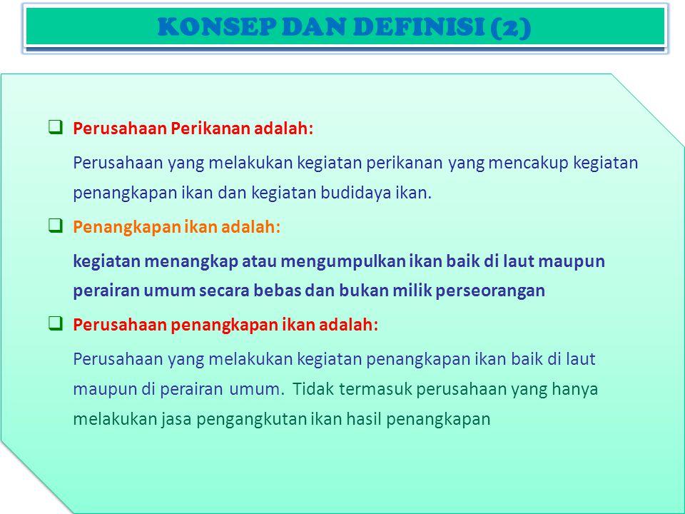 KONSEP DAN DEFINISI (2)  Perusahaan Perikanan adalah: Perusahaan yang melakukan kegiatan perikanan yang mencakup kegiatan penangkapan ikan dan kegiatan budidaya ikan.