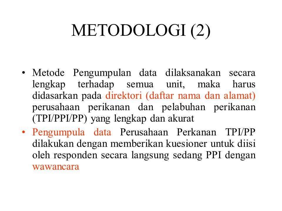Metode Pengumpulan data dilaksanakan secara lengkap terhadap semua unit, maka harus didasarkan pada direktori (daftar nama dan alamat) perusahaan perikanan dan pelabuhan perikanan (TPI/PPI/PP) yang lengkap dan akurat Pengumpula data Perusahaan Perkanan TPI/PP dilakukan dengan memberikan kuesioner untuk diisi oleh responden secara langsung sedang PPI dengan wawancara METODOLOGI (2)