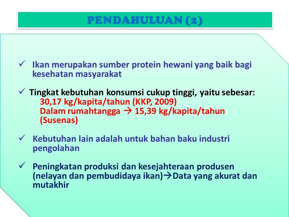 PENDAHULUAN (2) Ikan merupakan sumber protein hewani yang baik bagi kesehatan masyarakat Tingkat kebutuhan konsumsi cukup tinggi, yaitu sebesar: 30,17 kg/kapita/tahun (KKP, 2009) Dalam rumahtangga  15,39 kg/kapita/tahun (Susenas) Kebutuhan lain adalah untuk bahan baku industri pengolahan Peningkatan produksi dan kesejahteraan produsen (nelayan dan pembudidaya ikan)  Data yang akurat dan mutakhir Ikan merupakan sumber protein hewani yang baik bagi kesehatan masyarakat Tingkat kebutuhan konsumsi cukup tinggi, yaitu sebesar: 30,17 kg/kapita/tahun (KKP, 2009) Dalam rumahtangga  15,39 kg/kapita/tahun (Susenas) Kebutuhan lain adalah untuk bahan baku industri pengolahan Peningkatan produksi dan kesejahteraan produsen (nelayan dan pembudidaya ikan)  Data yang akurat dan mutakhir