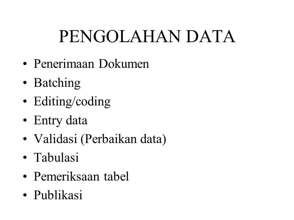 Penerimaan Dokumen Batching Editing/coding Entry data Validasi (Perbaikan data) Tabulasi Pemeriksaan tabel Publikasi PENGOLAHAN DATA