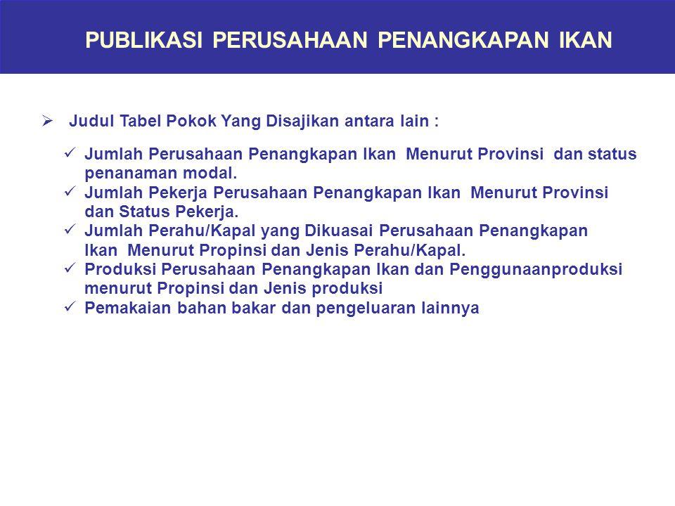 PUBLIKASI PERUSAHAAN PENANGKAPAN IKAN  Judul Tabel Pokok Yang Disajikan antara lain : Jumlah Perusahaan Penangkapan Ikan Menurut Provinsi dan status penanaman modal.