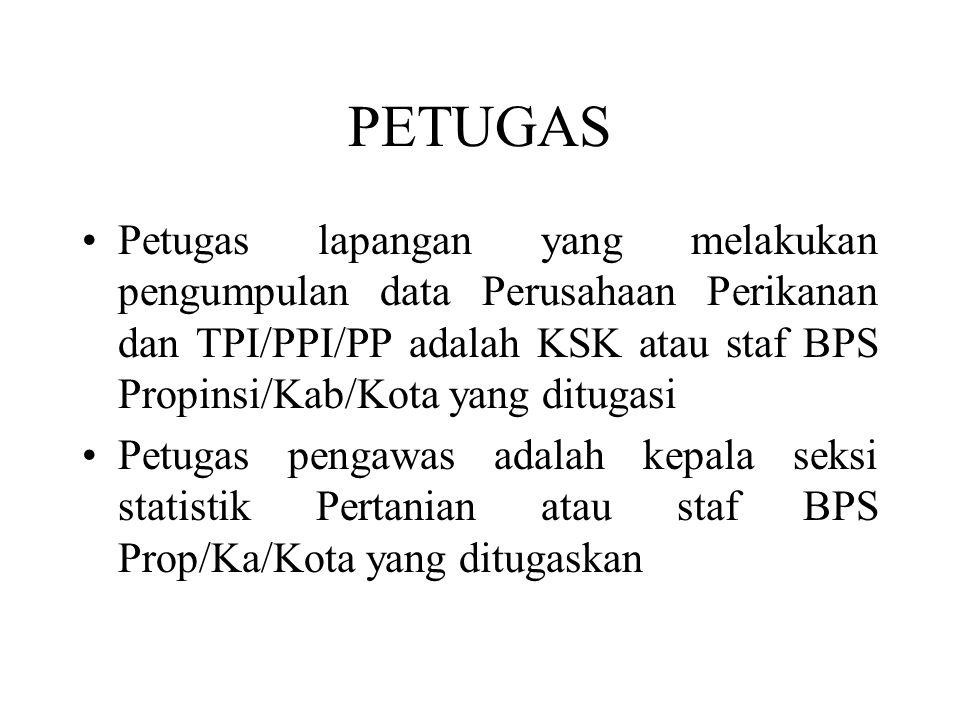 PETUGAS Petugas lapangan yang melakukan pengumpulan data Perusahaan Perikanan dan TPI/PPI/PP adalah KSK atau staf BPS Propinsi/Kab/Kota yang ditugasi Petugas pengawas adalah kepala seksi statistik Pertanian atau staf BPS Prop/Ka/Kota yang ditugaskan