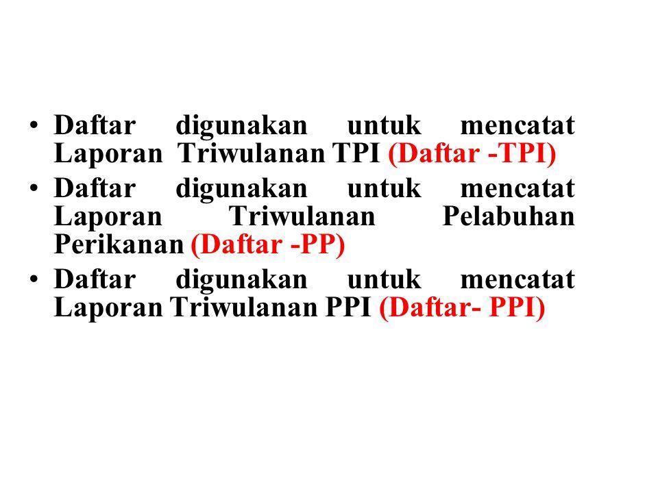 Daftar digunakan untuk mencatat Laporan Triwulanan TPI (Daftar -TPI) Daftar digunakan untuk mencatat Laporan Triwulanan Pelabuhan Perikanan (Daftar -PP) Daftar digunakan untuk mencatat Laporan Triwulanan PPI (Daftar- PPI)